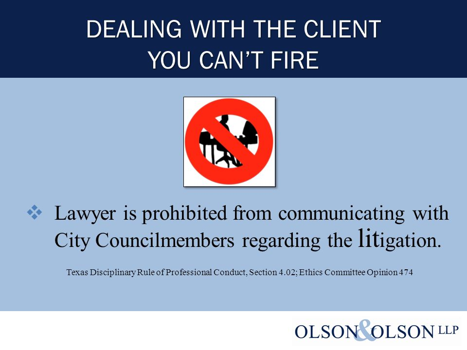DEALING WITH THE CLIENT YOU CAN'T FIRE  Lawyer is prohibited from communicating with City Councilmembers regarding the lit igation.