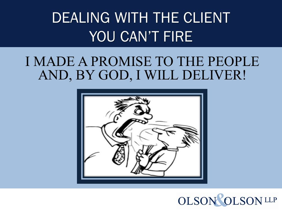 DEALING WITH THE CLIENT YOU CAN'T FIRE I MADE A PROMISE TO THE PEOPLE AND, BY GOD, I WILL DELIVER!