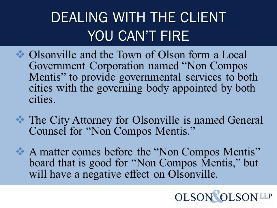 DEALING WITH THE CLIENT YOU CAN'T FIRE  Olsonville and the Town of Olson form a Local Government Corporation named Non Compos Mentis to provide governmental services to both cities with the governing body appointed by both cities.