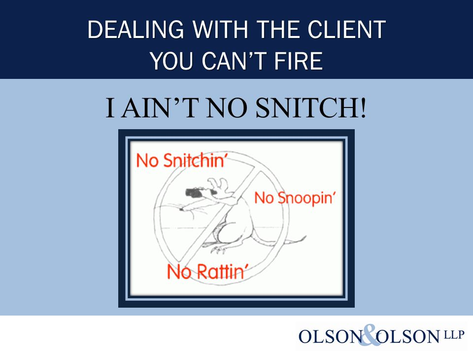 I AIN'T NO SNITCH! DEALING WITH THE CLIENT YOU CAN'T FIRE