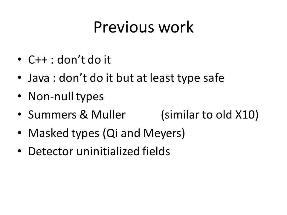 Previous work C++ : don't do it Java : don't do it but at least type safe Non-null types Summers & Muller(similar to old X10) Masked types (Qi and Meyers) Detector uninitialized fields