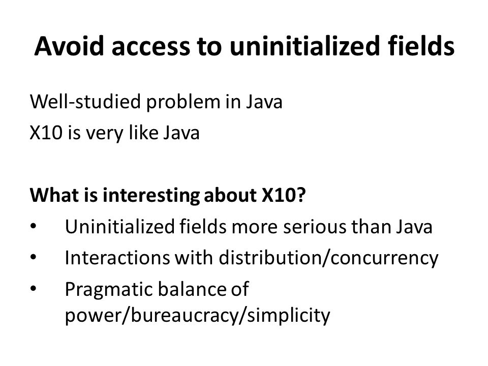 Avoid access to uninitialized fields Well-studied problem in Java X10 is very like Java What is interesting about X10.