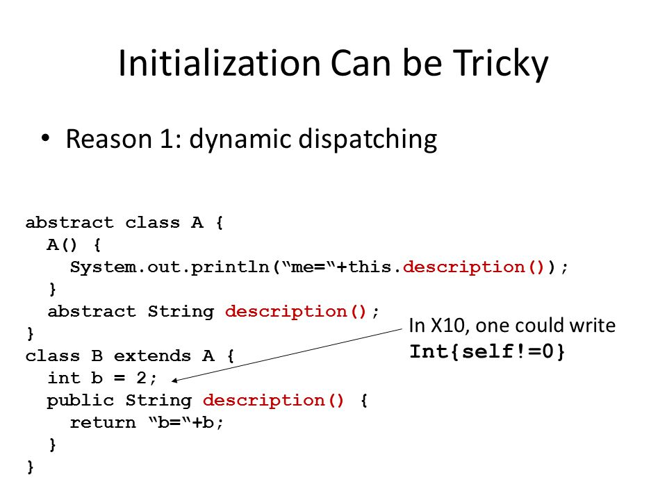 Initialization Can be Tricky Reason 1: dynamic dispatching abstract class A { A() { System.out.println( me= +this.description()); } abstract String description(); } class B extends A { int b = 2; public String description() { return b= +b; } In X10, one could write Int{self!=0}