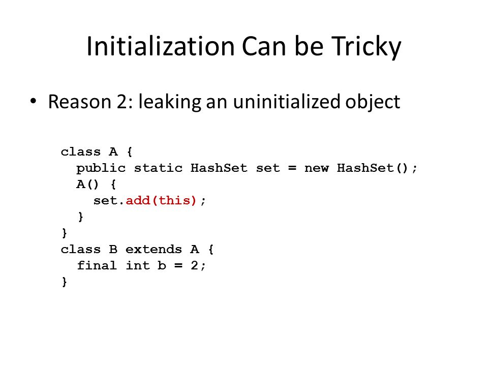 Initialization Can be Tricky Reason 2: leaking an uninitialized object class A { public static HashSet set = new HashSet(); A() { set.add(this); } class B extends A { final int b = 2; }