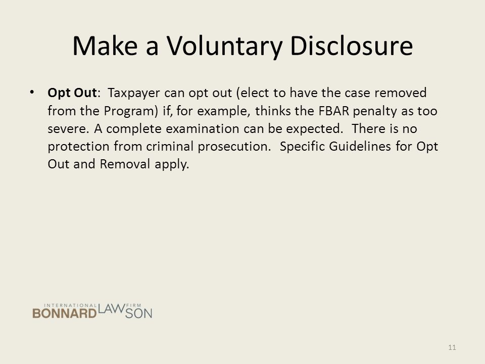 Make a Voluntary Disclosure Opt Out: Taxpayer can opt out (elect to have the case removed from the Program) if, for example, thinks the FBAR penalty as too severe.