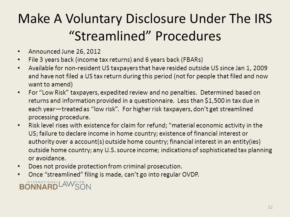 Make A Voluntary Disclosure Under The IRS Streamlined Procedures Announced June 26, 2012 File 3 years back (income tax returns) and 6 years back (FBARs) Available for non-resident US taxpayers that have resided outside US since Jan 1, 2009 and have not filed a US tax return during this period (not for people that filed and now want to amend) For Low Risk taxpayers, expedited review and no penalties.