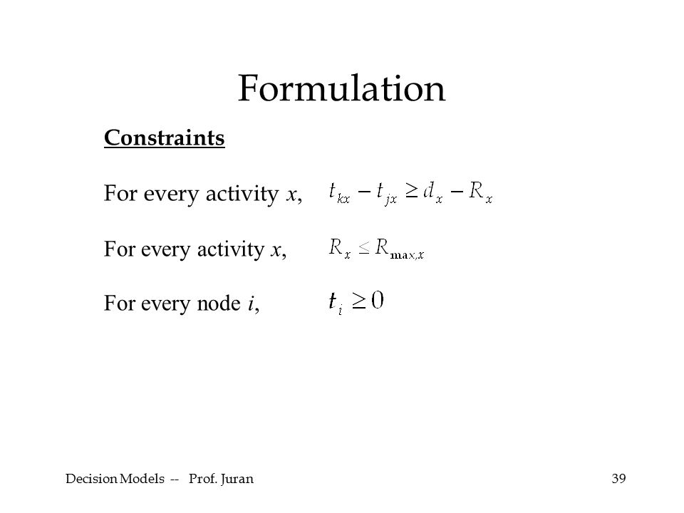 Decision Models -- Prof. Juran39 Formulation Constraints For every activity x, For every node i,