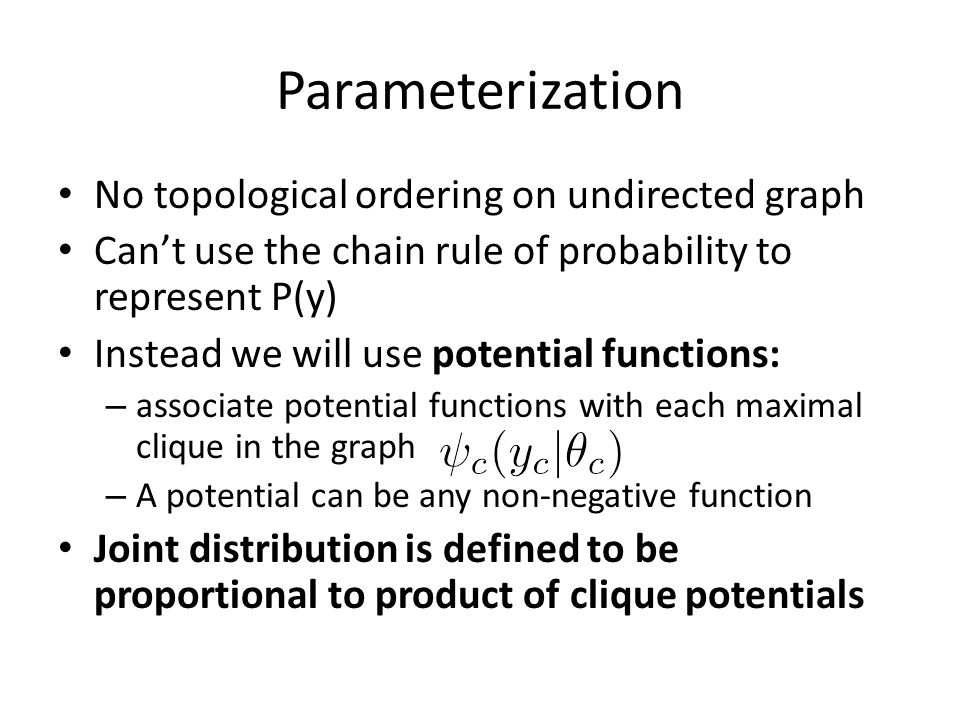 Parameterization No topological ordering on undirected graph Can't use the chain rule of probability to represent P(y) Instead we will use potential f
