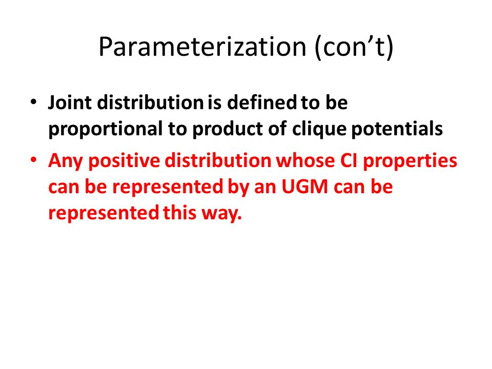 Parameterization (con't) Joint distribution is defined to be proportional to product of clique potentials Any positive distribution whose CI propertie