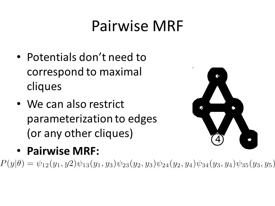 Pairwise MRF Potentials don't need to correspond to maximal cliques We can also restrict parameterization to edges (or any other cliques) Pairwise MRF