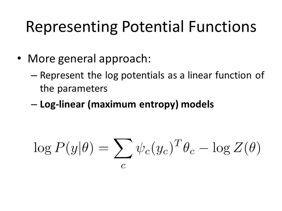 Representing Potential Functions More general approach: – Represent the log potentials as a linear function of the parameters – Log-linear (maximum en