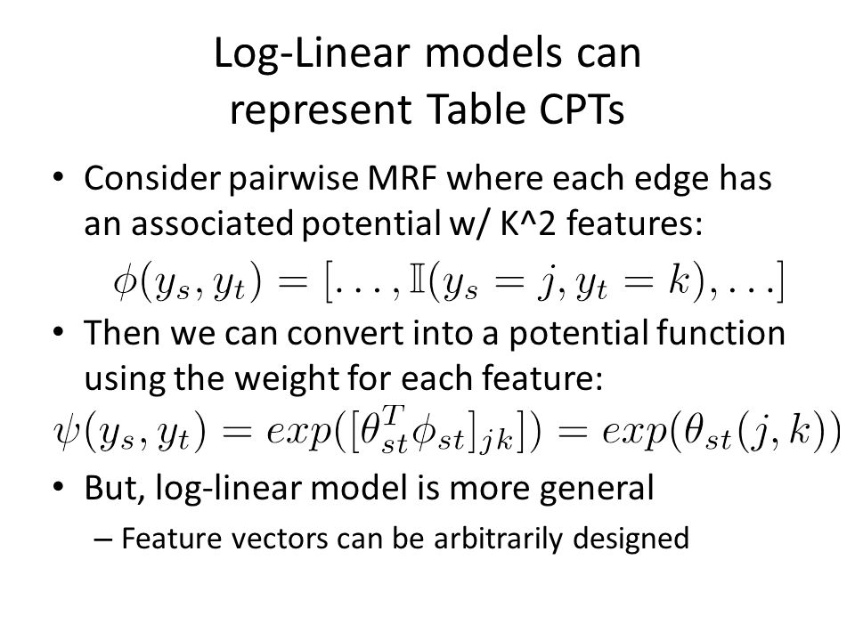 Log-Linear models can represent Table CPTs Consider pairwise MRF where each edge has an associated potential w/ K^2 features: Then we can convert into