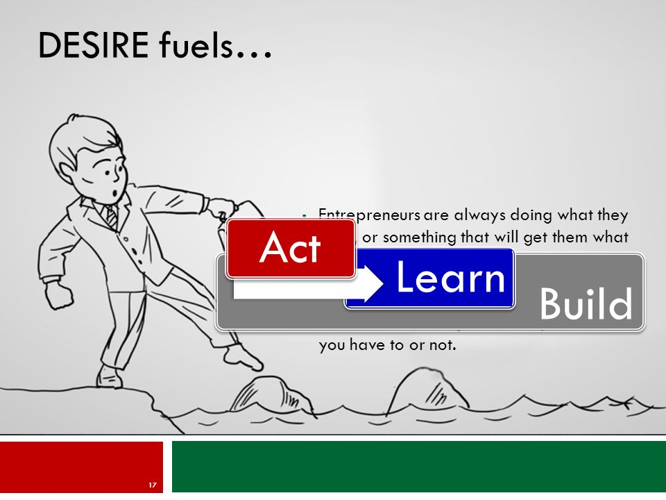 DESIRE fuels… 17  Entrepreneurs are always doing what they want, or something that will get them what they want.