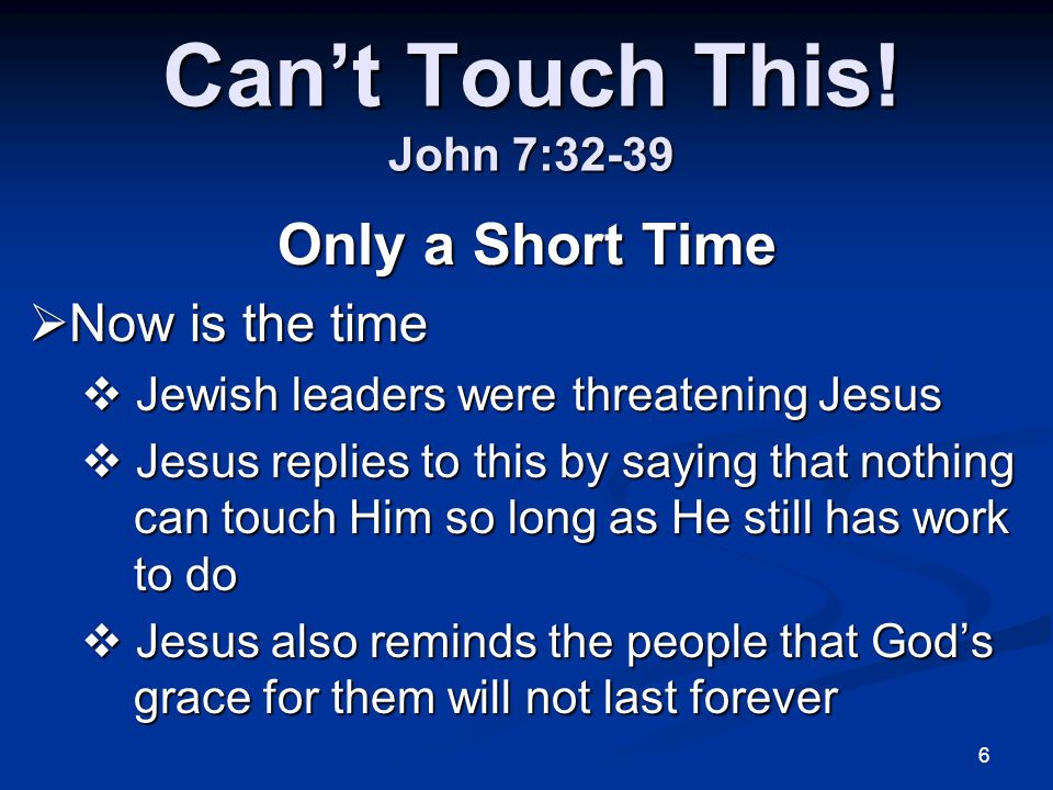 6 Can't Touch This! John 7:32-39 Only a Short Time  Now is the time  Jewish leaders were threatening Jesus  Jesus replies to this by saying that no