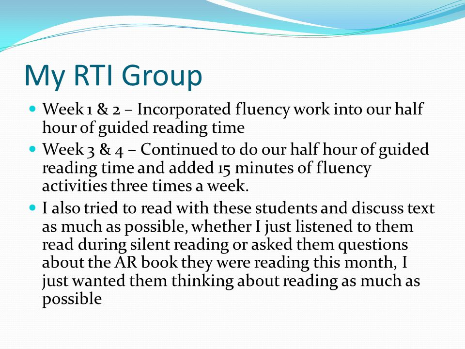 My RTI Group Week 1 & 2 – Incorporated fluency work into our half hour of guided reading time Week 3 & 4 – Continued to do our half hour of guided reading time and added 15 minutes of fluency activities three times a week.