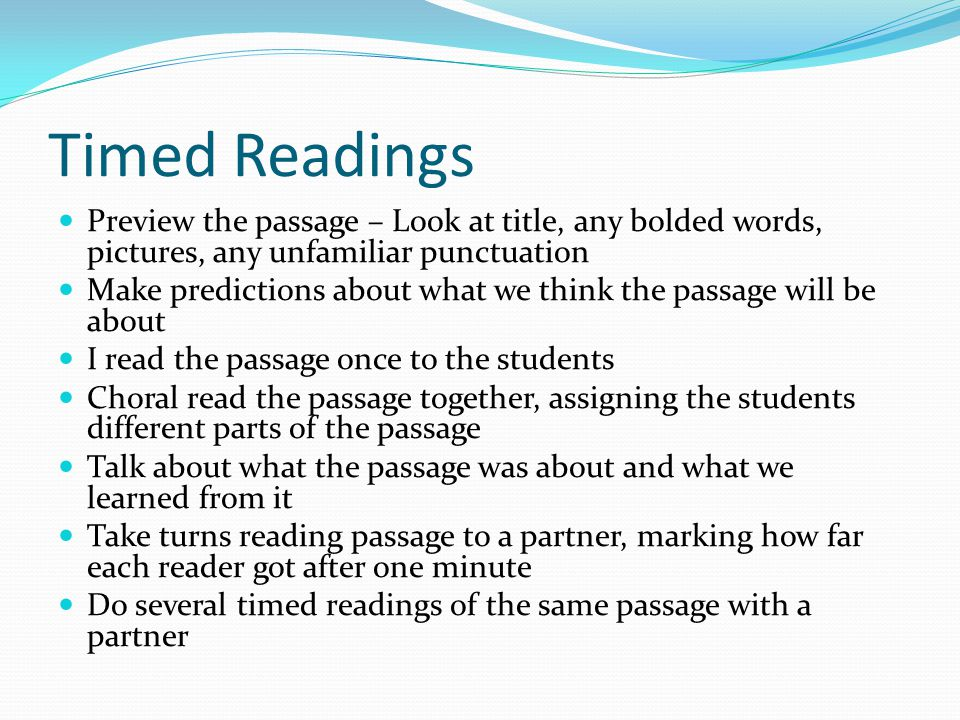 Timed Readings Preview the passage – Look at title, any bolded words, pictures, any unfamiliar punctuation Make predictions about what we think the passage will be about I read the passage once to the students Choral read the passage together, assigning the students different parts of the passage Talk about what the passage was about and what we learned from it Take turns reading passage to a partner, marking how far each reader got after one minute Do several timed readings of the same passage with a partner