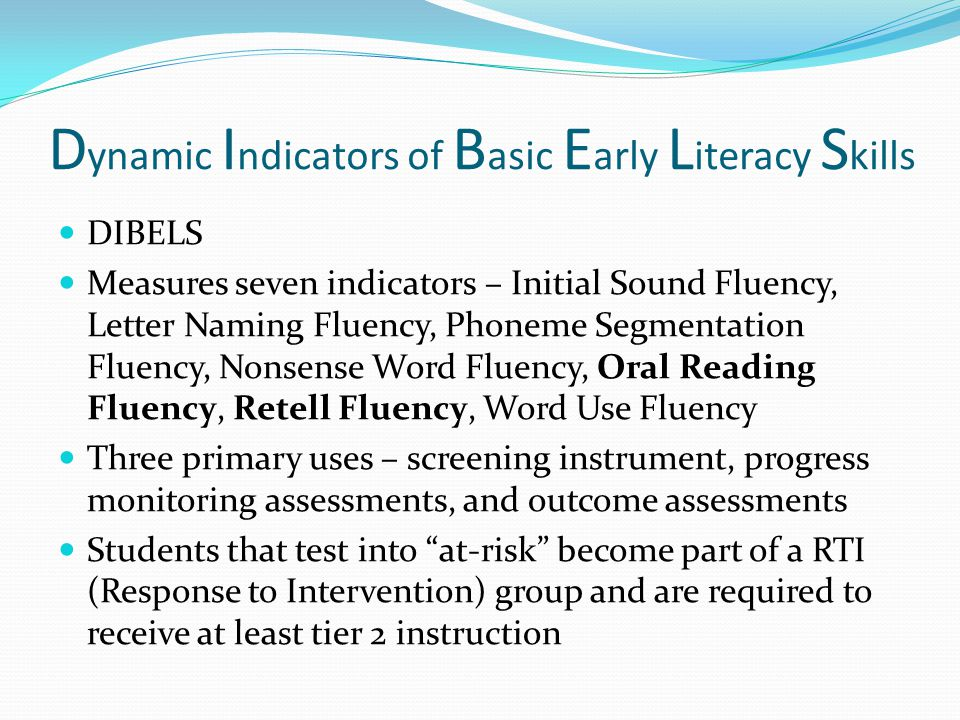 D ynamic I ndicators of B asic E arly L iteracy S kills DIBELS Measures seven indicators – Initial Sound Fluency, Letter Naming Fluency, Phoneme Segmentation Fluency, Nonsense Word Fluency, Oral Reading Fluency, Retell Fluency, Word Use Fluency Three primary uses – screening instrument, progress monitoring assessments, and outcome assessments Students that test into at-risk become part of a RTI (Response to Intervention) group and are required to receive at least tier 2 instruction