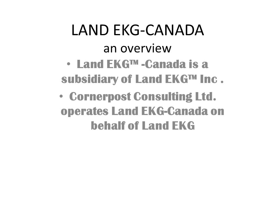 LAND EKG-CANADA an overview Land EKG™ -Canada is a subsidiary of Land EKG™ Inc. Cornerpost Consulting Ltd. operates Land EKG-Canada on behalf of Land