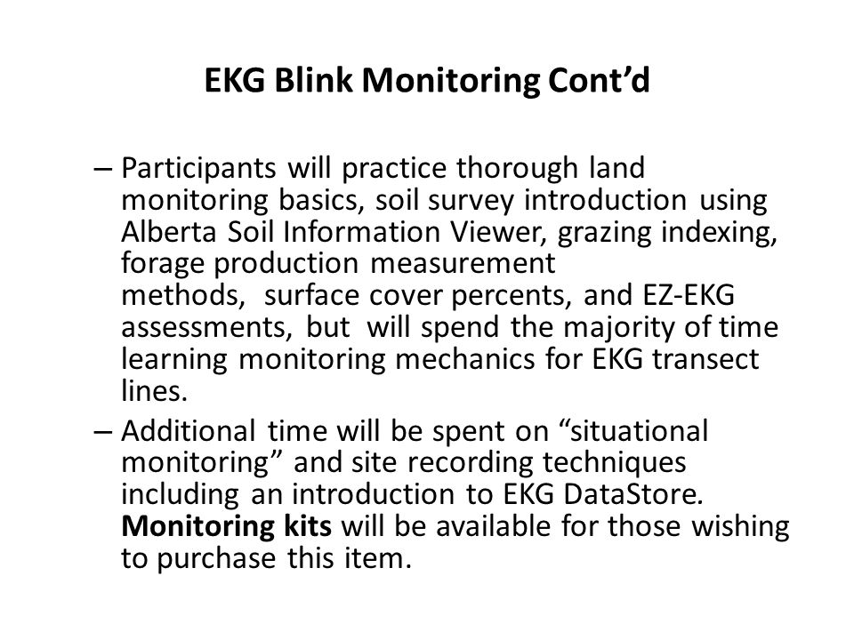 EKG Blink Monitoring Cont'd – Participants will practice thorough land monitoring basics, soil survey introduction using Alberta Soil Information Viewer, grazing indexing, forage production measurement methods, surface cover percents, and EZ-EKG assessments, but will spend the majority of time learning monitoring mechanics for EKG transect lines.