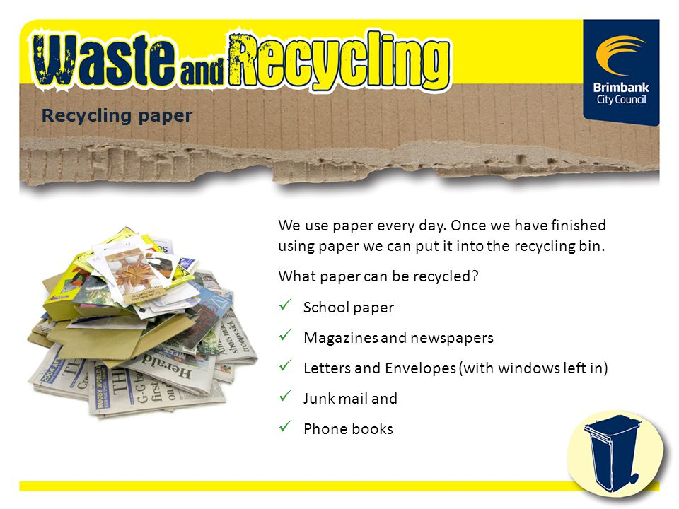 We use paper every day. Once we have finished using paper we can put it into the recycling bin. What paper can be recycled? School paper Magazines and