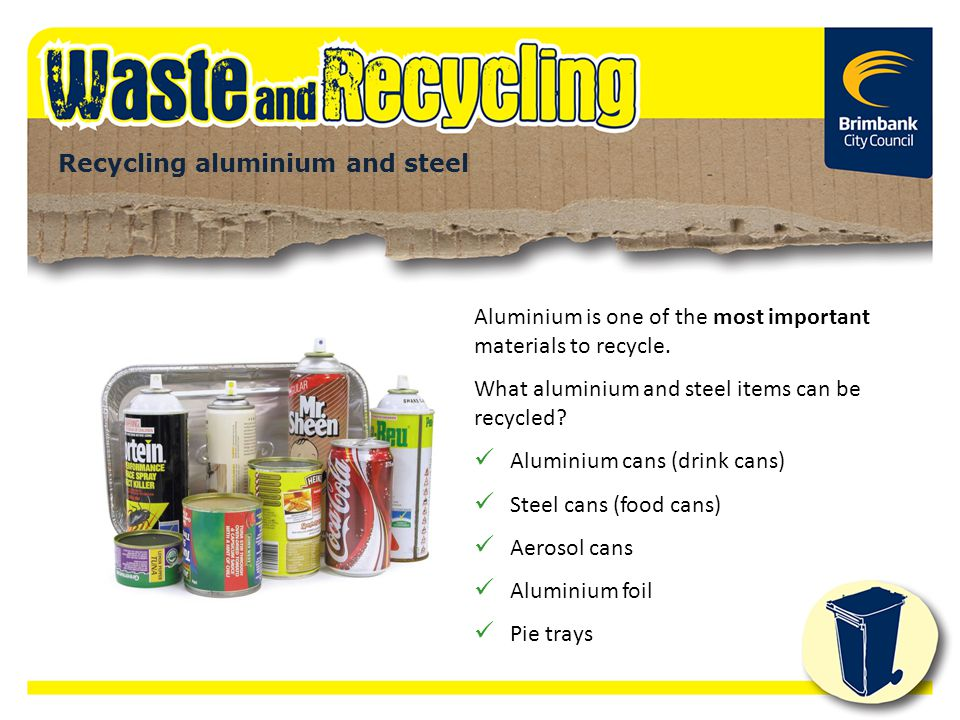 Aluminium is one of the most important materials to recycle. What aluminium and steel items can be recycled? Aluminium cans (drink cans) Steel cans (f