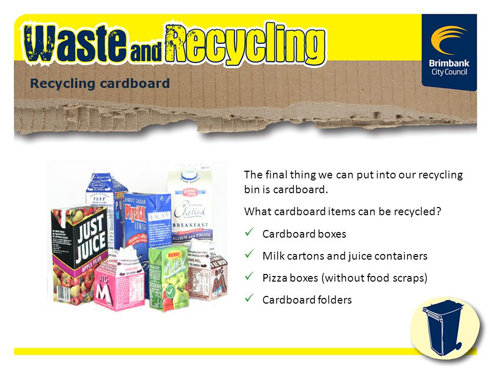 The final thing we can put into our recycling bin is cardboard. What cardboard items can be recycled? Cardboard boxes Milk cartons and juice container
