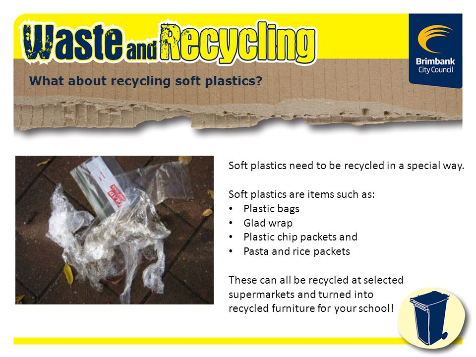 What about recycling soft plastics? Soft plastics need to be recycled in a special way. Soft plastics are items such as: Plastic bags Glad wrap Plasti