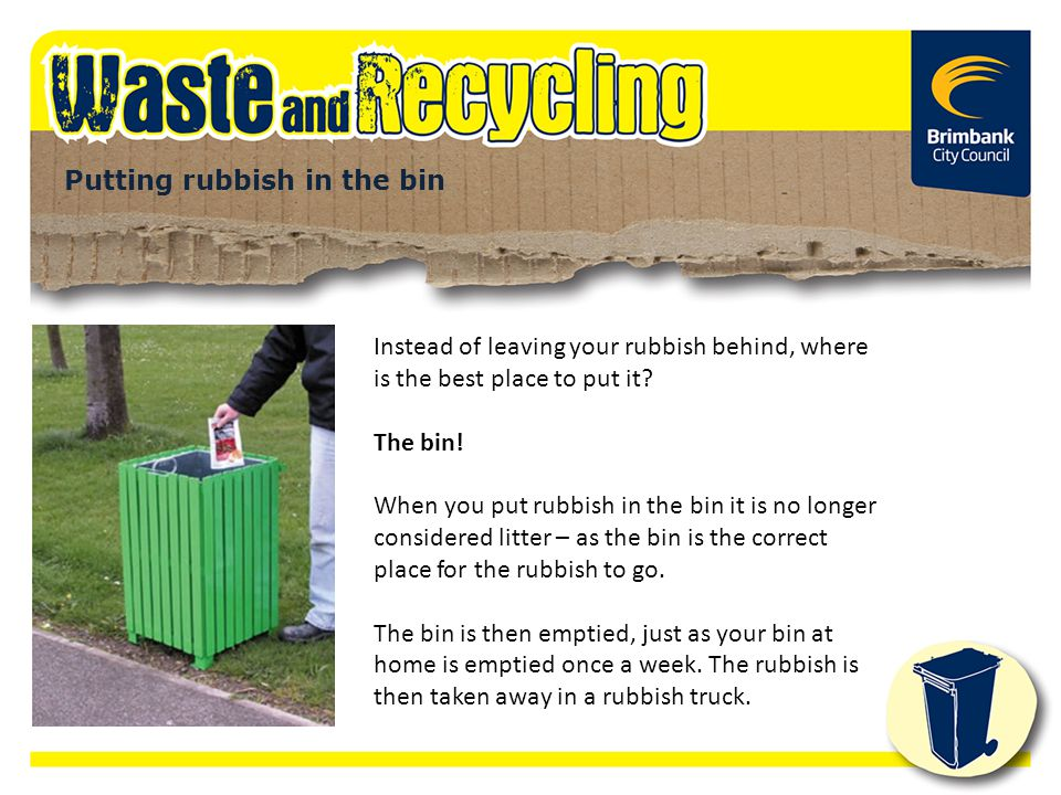 Putting rubbish in the bin Instead of leaving your rubbish behind, where is the best place to put it? The bin! When you put rubbish in the bin it is n