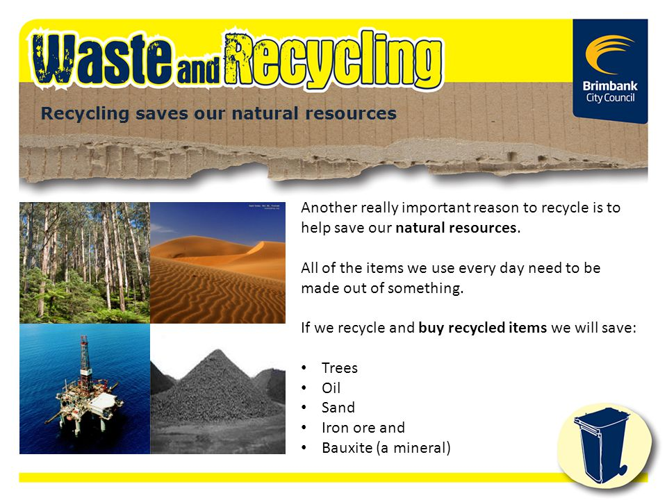 Recycling saves our natural resources Another really important reason to recycle is to help save our natural resources. All of the items we use every