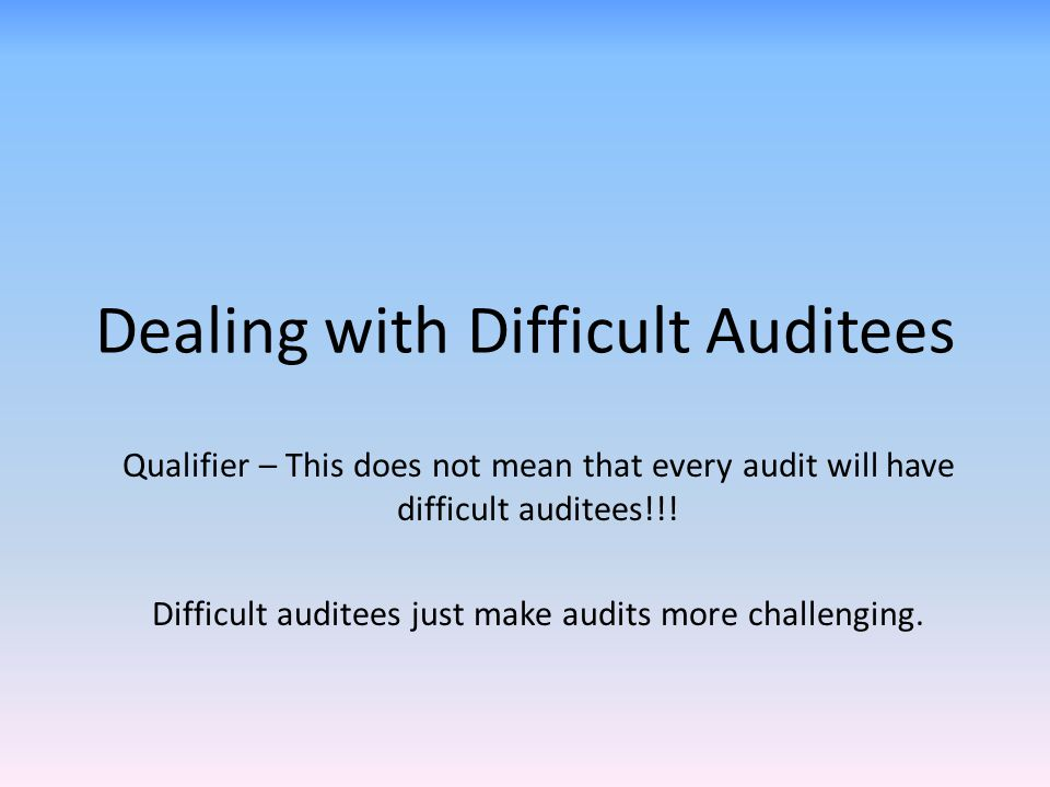 Dealing with Difficult Auditees Qualifier – This does not mean that every audit will have difficult auditees!!! Difficult auditees just make audits mo