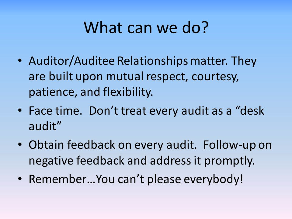 What can we do? Auditor/Auditee Relationships matter. They are built upon mutual respect, courtesy, patience, and flexibility. Face time. Don't treat