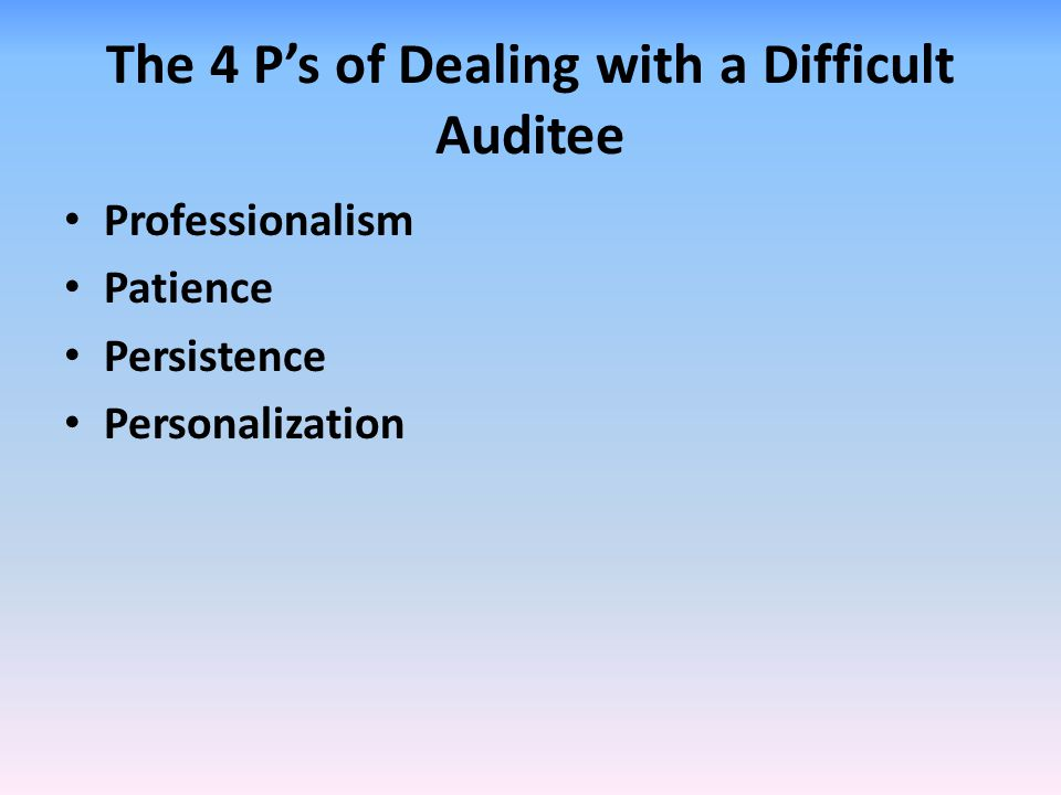 The 4 P's of Dealing with a Difficult Auditee Professionalism Patience Persistence Personalization