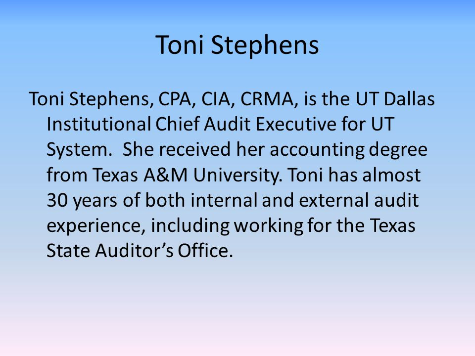 Toni Stephens Toni Stephens, CPA, CIA, CRMA, is the UT Dallas Institutional Chief Audit Executive for UT System. She received her accounting degree fr