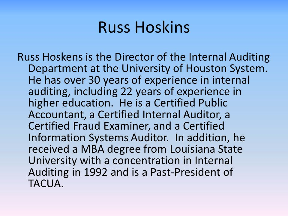 Russ Hoskins Russ Hoskens is the Director of the Internal Auditing Department at the University of Houston System. He has over 30 years of experience