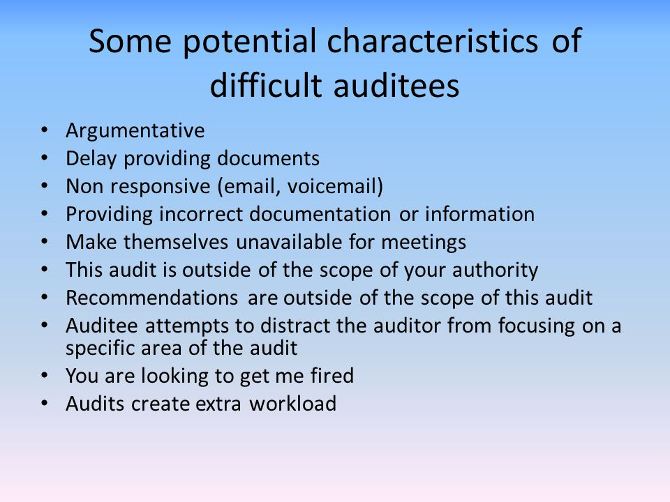Some potential characteristics of difficult auditees Argumentative Delay providing documents Non responsive (email, voicemail) Providing incorrect doc
