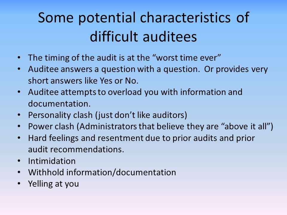"""Some potential characteristics of difficult auditees The timing of the audit is at the """"worst time ever"""" Auditee answers a question with a question. O"""