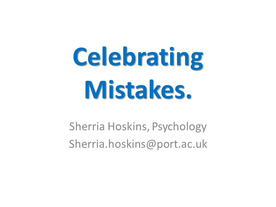 Celebrating Mistakes. Sherria Hoskins, Psychology Sherria.hoskins@port.ac.uk