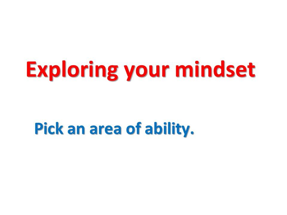 Exploring your mindset Pick an area of ability.