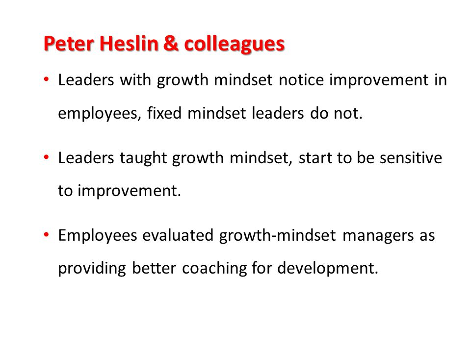Peter Heslin & colleagues Leaders with growth mindset notice improvement in employees, fixed mindset leaders do not. Leaders taught growth mindset, st