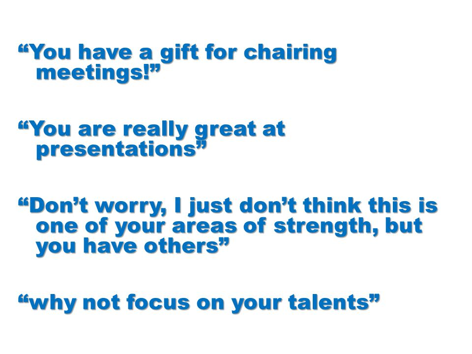 """""""You have a gift for chairing meetings!"""" """"You are really great at presentations"""" """"Don't worry, I just don't think this is one of your areas of strengt"""
