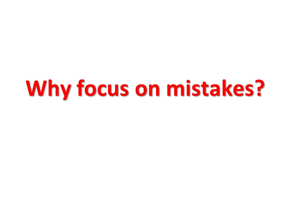 Why focus on mistakes?