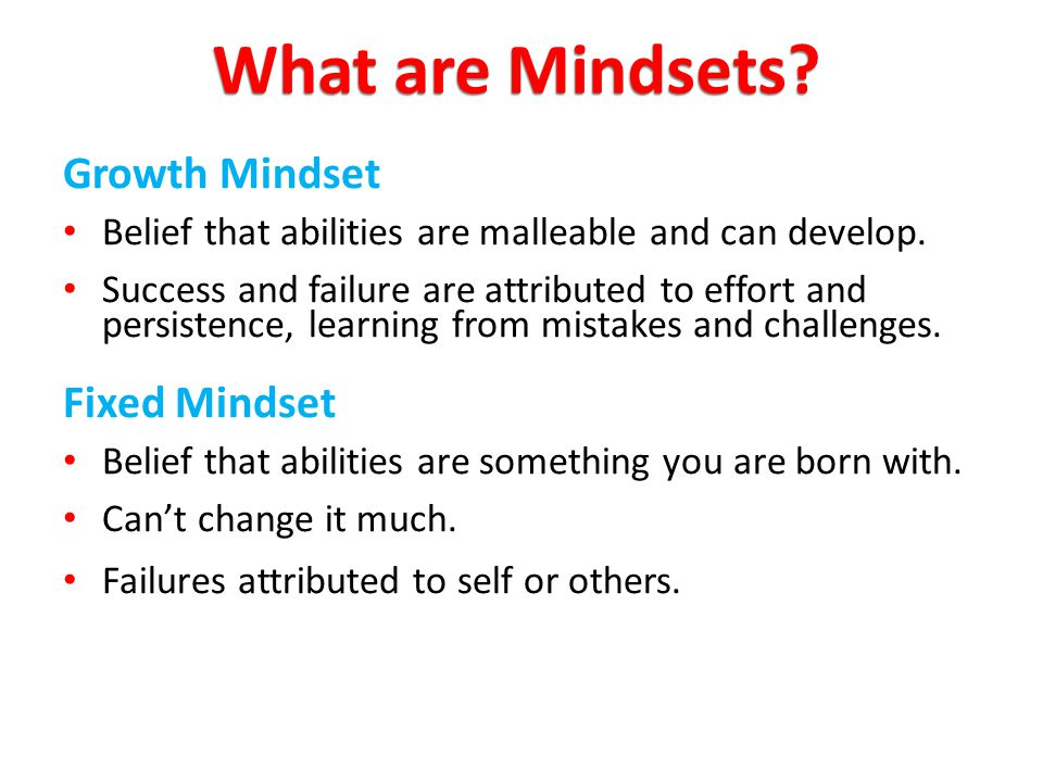 Growth Mindset Belief that abilities are malleable and can develop. Success and failure are attributed to effort and persistence, learning from mistak