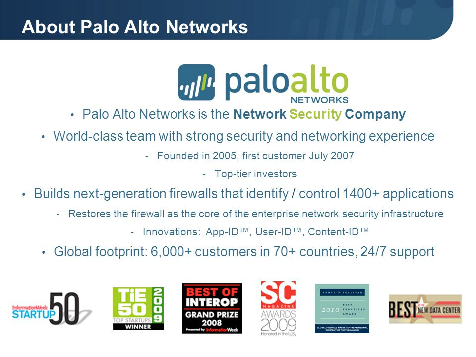 About Palo Alto Networks Palo Alto Networks is the Network Security Company World-class team with strong security and networking experience - Founded in 2005, first customer July 2007 - Top-tier investors Builds next-generation firewalls that identify / control 1400+ applications - Restores the firewall as the core of the enterprise network security infrastructure - Innovations: App-ID™, User-ID™, Content-ID™ Global footprint: 6,000+ customers in 70+ countries, 24/7 support