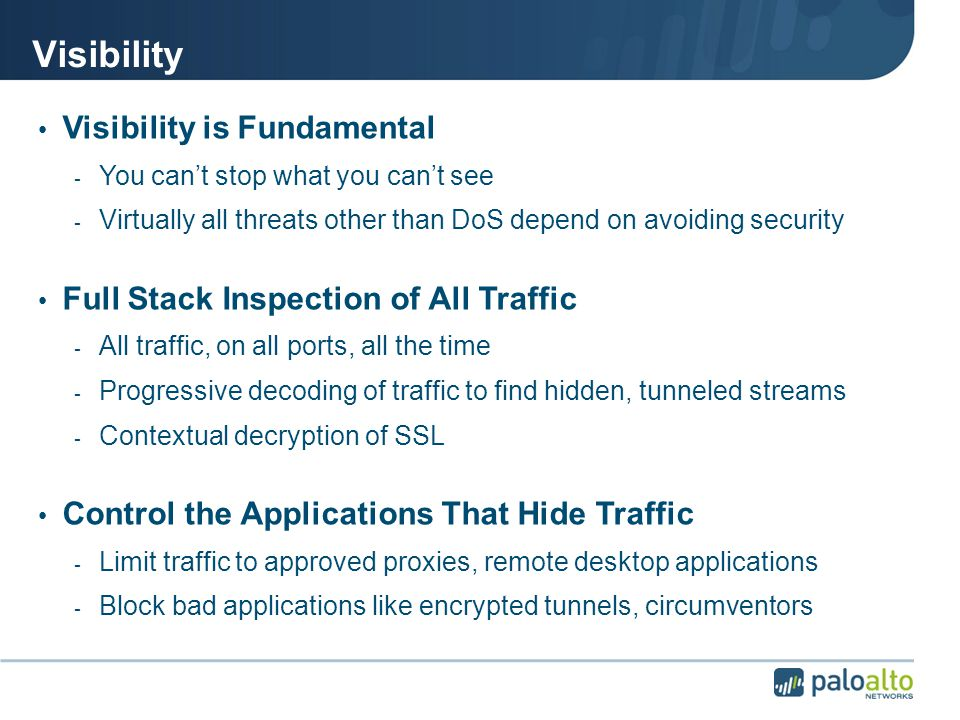 Visibility Visibility is Fundamental - You can't stop what you can't see - Virtually all threats other than DoS depend on avoiding security Full Stack Inspection of All Traffic - All traffic, on all ports, all the time - Progressive decoding of traffic to find hidden, tunneled streams - Contextual decryption of SSL Control the Applications That Hide Traffic - Limit traffic to approved proxies, remote desktop applications - Block bad applications like encrypted tunnels, circumventors