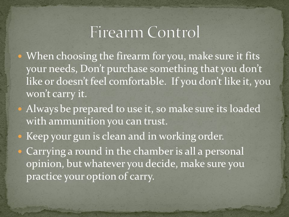 When choosing the firearm for you, make sure it fits your needs, Don't purchase something that you don't like or doesn't feel comfortable.