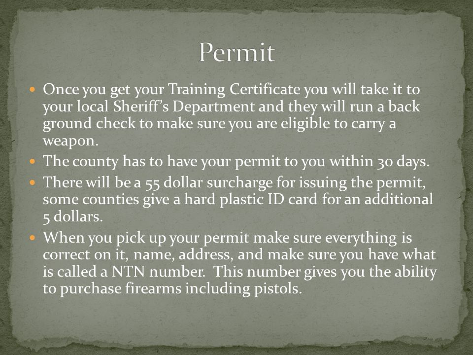 Once you get your Training Certificate you will take it to your local Sheriff's Department and they will run a back ground check to make sure you are eligible to carry a weapon.