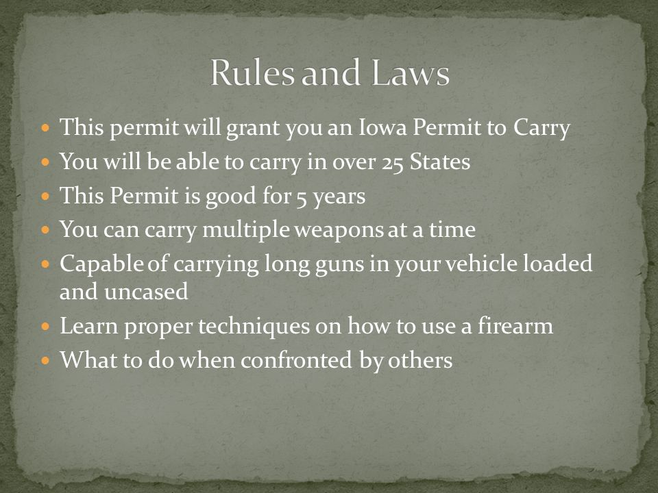 This permit will grant you an Iowa Permit to Carry You will be able to carry in over 25 States This Permit is good for 5 years You can carry multiple weapons at a time Capable of carrying long guns in your vehicle loaded and uncased Learn proper techniques on how to use a firearm What to do when confronted by others