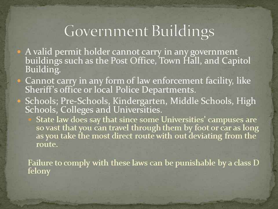 A valid permit holder cannot carry in any government buildings such as the Post Office, Town Hall, and Capitol Building.