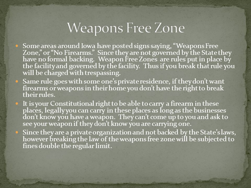 Some areas around Iowa have posted signs saying, Weapons Free Zone, or No Firearms. Since they are not governed by the State they have no formal backing.