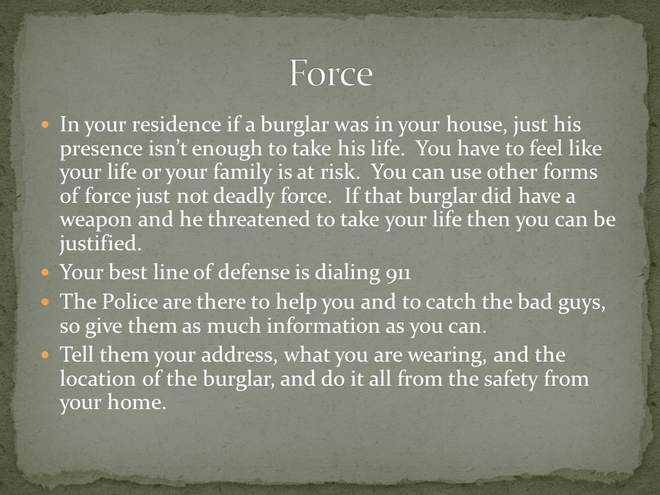 In your residence if a burglar was in your house, just his presence isn't enough to take his life.